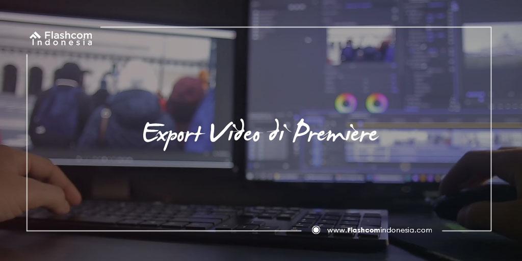 Langkah Mudah Melakukan Export Video di Premiere dengan Kualitas Terbaik